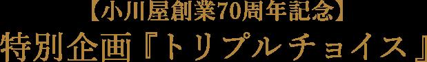 【小川屋創業70周年記念】特別企画『トリプルチョイス』